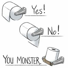 And You Monster. all the time 😂😏👌-A must have for every bathroom! Show them the correct way to put the TP on the spool. Available on CafePress. Bathroom Quotes, Bathroom Humor, Bathroom Art, Bathroom Signs, Bathrooms, Bathroom Ideas, Bathroom Updates, Bathroom Organization, Ocd Humor
