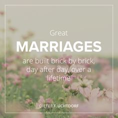 "President Uchtdorf: ""Great marriages are built brick by brick, day after day, over a lifetime."" #LDSconf #LDS #quotes"