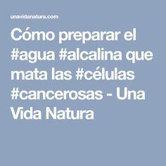 Cómo preparar el #agua #alcalina que mata las #células #cancerosas - Una Vida Natura