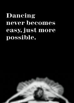 dance quote. ballet never gets easier, just more possible.