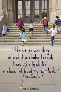 """""""There is no such thing as a child who hates to read; there are only children who have not found the right book.""""   Frank Serafini.   On the Importance of a Classroom Library:"""