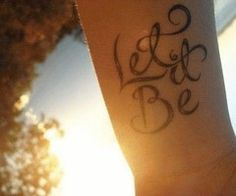 """""""Let it Be."""" Simple tattoo in a beautiful font.  things will work out how they are suppose to"""