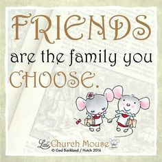 ♡✞♡ Friends are the family you Choose. Amen...Little Church Mouse 31 Jan. 2016 ♡✞♡