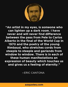 An artist in my eyes, is someone who can lighten up a dark room. I have never and will never find difference between the pass from Pele to Carlos Alberto in the final of the World Cup in 1970 and the poetry of the young Rimbaud, who stretches cords from steeple to steeple and garlands from window to window. There is in each of these human manifestations an expression of beauty which touches us and gives us a feeling of eternity. - Eric Cantona