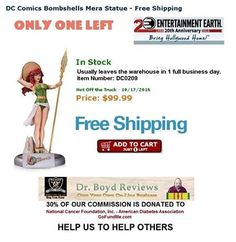 Dr. Boyd Reviews invites you to make your purchases of Action Figures, Plush Figures, Games, Collectables, Memorabilia, Toys, and Bobble Heads.  We have reached over 29,000 hits. Help Us To Help Others!  We have the items that Walmart, Target, Toys R Us, Universal, and Disneyland don't carry.  JUST 1 LEFT:  DC Comics Bombshells Mera Statue - Free Shipping http://www.entertainmentearth.com/prodinfo.asp?number=DC0209&id=GO-412128922