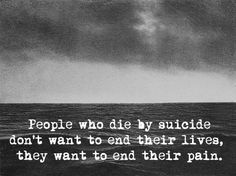 I believe this to be true. But...people really need to know what kind of pain they now leave behind! I think if they knew....they would find a way to get help. Just my thoughts on suicide. And, I have lived it 1st hand. Destruction is all that's left!