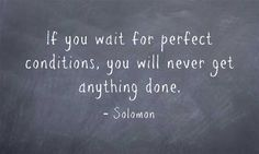 If you wait for perfect conditions, you will never get anything done.