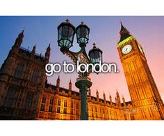 Bucket List - I have been there for a couple of days, I was sick, and I didn't even know where I was! I want to go back and do London right!