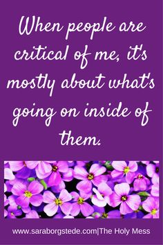 When People Are Critical of Me, It's Mostly About What's Going on Inside of Them. What to do when people judge you. Click on the blog to read more. 4 steps to take.