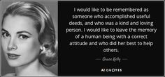 "Discover Grace Kelly famous and rare quotes. Share Grace Kelly quotations about children, memories and mothers. ""I would like to be remembered as someone..."""