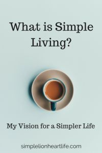 What is Simple Living? My Vision for a Simpler Life. Minimalism. Decluttering. Life with less. Intentional living.