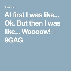 At first I was like... Ok. But then I was like... Woooow! - 9GAG