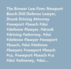 The Brewer Law Firm: Newport Beach DUI Defense Lawyer, Drunk Driving Attorney #newport #beach #dui #defense #lawyer, #drunk #driving #attorney, #dui #defense #lawyer #newport #beach, #dui #defense #lawyers #newport #beach #ca, #newport #beach #ca #dui #attorney, #dui #attorneys #in #newport #beach #ca, #newport #beach #drunk #driving #attorney, #newport #beach #drunk #driving #attorneys, #drunk #driving #attorney #newport #beach #ca, #drunk #driving #attorneys #newport #beach #california…