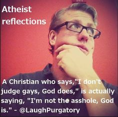 """Atheism, Religion, Christianity, God is Imaginary, Homosexuality, LGBTQIA, Bigotry, Homophobia. Atheist reflections. A Christian who says, """"I don't judge gays, god does,"""" is actually saying, """"I'm not the asshole, god is."""""""