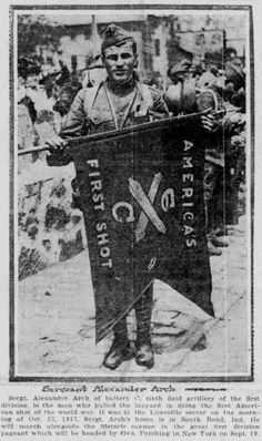"""""""Sgt. Alexander Arch, the man who pulled the lanyard in firing the first American shot of the world war. It was in the Luneville sector on the morning of Oct. 23, 1917.""""  - SB News Times September 9, 1919"""