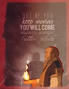 FEMINISM IS ALL ABOUT MOVING FORWARD...! (Thank you, Claudia!) One of my favorite quotes from Uncle Iroh.
