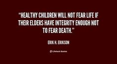 Healthy children will not fear life if their elders have integrity enough not... - Erik H. Erikson at Lifehack Quotes