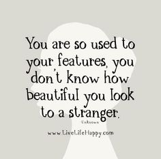 """You are so used to your features, you don't know how beautiful you look to a stranger."" - Unknown"
