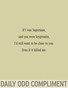 pick up line see more if i was superman and you were kryptonite id still want to be