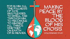 For in him all the fullness of God was pleased to dwell, and through him to reconcile to himself all things, whether on earth or in heaven, making peace by the blood of his cross. —Colossians 1:19–20