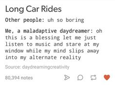 Not maladaptive (whatever that means), but I do this on litterally every car ride. Usually I think of characters from my books or books I'm going to write doing things to the music. No one was supposed to know that, lol. 😂 But yeah I do this. Infp, Introvert, Maladaptive Daydreaming, Describe Me, Mood, I Can Relate, Story Of My Life, Text Posts, So True