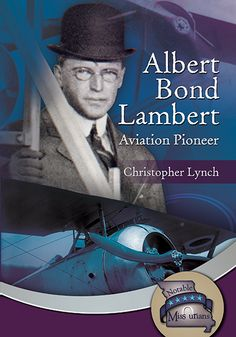 """""""Albert Bond Lambert: Aviation Pioneer"""" by Christopher Lynch — Albert Lambert had two passions in life: flying and his hometown of Saint Louis. After his first ride in a hot air balloon, Albert became a huge supporter of all things related to aviation. He learned to pilot a hot air balloon and fly an airplane. The airport Albert Lambert started is still named in his honor, Lambert-St. Louis International Airport."""