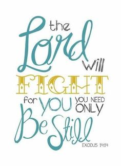 The Lord will fight for you. You need only Be still. - Exodus 14