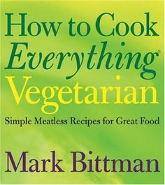 "How to Cook Everything Vegetarian: Bittman's ""How to Cook Everything"" series is this generation's ""Joy"" - the one cookbook everyone needs to own"