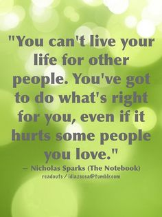 """""""You can't live you life for other people. You've got to do what's right for you, even if it hurts some people you love."""" ~ Nicholas Sparks (The Notebook)"""