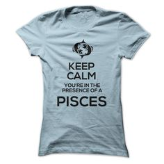 KEEP CALM, YOURE IN THE PRESENCE OF A PISCES!