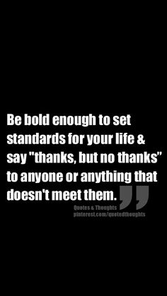 "Be bold enough to set standards in your life & say ""thanks, but no thanks"" to anyone or anything that doesn't meet them."