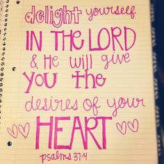 (Psalm 37:4) Keep God first, and if a desire you have is right God will bring it in the right time, in the right way.
