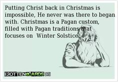 Putting Christ back in Christmas would only make sense if he ever had anything to do with it in the first place. Jesus nor his Father ever approved of Pagan practices.