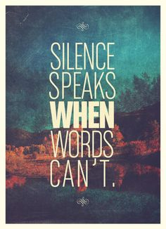 """""""Silence speaks when words can't."""""""