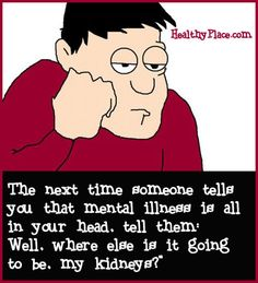 The next time someone tells you that mental illness is all in you head.Tell them well, where else is it going to be, my kidneys! Mental Health Humor, Mental Health Stigma, Mental Health Matters, Mental Health Awareness, Mental Illness, Psychology Humor, Anxiety, Laughter, Therapy