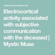 Electrocortical activity associated with subjective communication with the deceased | Mystic  Muse