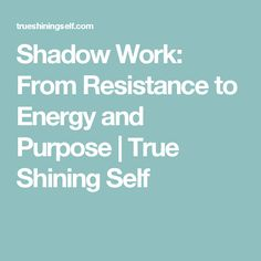 Shadow Work: From Resistance to Energy and Purpose | True Shining Self