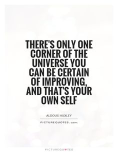 There's only one corner of the universe you can be certain of improving, and that's your own self. Picture Quotes.