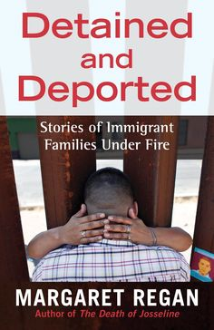 Regan, Margaret. 2015. Detained and deported: stories of immigrant families under fire. Boston, Massachusetts: Beacon Press. Call Number: Shields Library JV6483 R44 2015