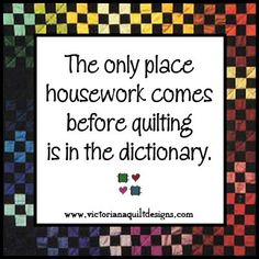 The only place housework comes before quilting is in the dictionary.