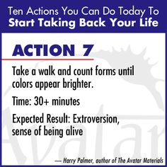 """Action 7 - """"Take a walk and count forms until colors appear brighter. Expected Result: Extroversion, sense of being alive"""" Harry Palmer, author of the Avatar Materials"""