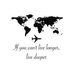 If you can't live longer, live deeper.