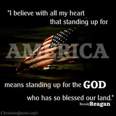 """I believe with all my heart that standing up for America means standing up for the God who has so blessed our land. We need God's help to guide our nation through stormy seas. But we can't expect Him to protect America in a crisis if we just leave Him over on the shelf in our day-to-day living."" -Ronald Reagan For more Christian and inspirational quotes, please visit www.ChristianQuotes.info #Christianquotes #RonaldReagan"