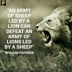 """An army of sheep led by a lion can defeat an army of lions led by sheep"" - African Proverb"