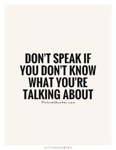 Don't speak if you don't know what you're talking about. Shut up quotes on PictureQuotes.com.