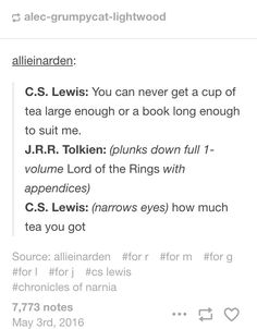 XD I can totally see this happening--C. Lewis: You can never get a cup of tea large enough or a book long enough to suit me. Tolkien: (plunks down full Lord of the Rings with appendices) C. Lewis: (narrows eyes) How much tea you got? O Hobbit, J. R. R. Tolkien, Into The West, Cs Lewis, Think, My Tumblr, Book Fandoms, Middle Earth, Lord Of The Rings