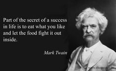 Part of the secret of a success in life is to eat what you like and let the food fight it out inside –  Mark Twain