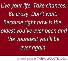 Life Quotes And Words To Live By : Live your life. Take chances. Be crazy. Dont wait. Because right now is the ol