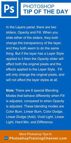 In the Layers panel, there are two sliders, Opacity and Fill. When you slide either of the sliders, they both change the transparency of the layer, and they both seem to do the same thing. But if the layer has a Layer Style applied to it then the Opacity slider will affect both the original pixels and the effects applied to the Layer Style.  Fill will only change the original pixels, and will not affect the layer styles at all.Note: There are 8 special Blending Modes blend modes that behave…