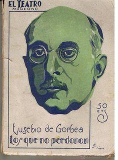 LOS QUE NO PERDONAN : DRAMA EN CUATRO ACTOS . AUTOR: EUSEBIO DE GORBEA LEMMI. EDITORIAL: PRENSA MODERNA, 1928. COLECCION: EL TEATRO MODERNO; 165. http://kmelot.biblioteca.udc.es/record=b1121847~S1*gag